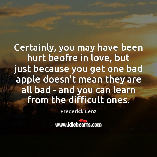 Image, Certainly, you may have been hurt beofre in love, but just because