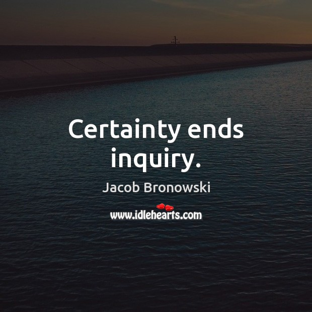 Image, Certainty ends inquiry.