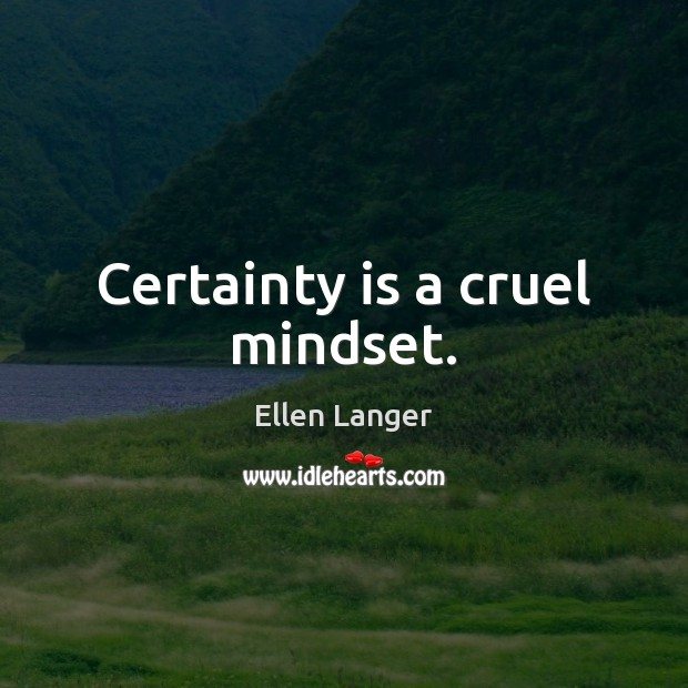 Certainty is a cruel mindset. Image