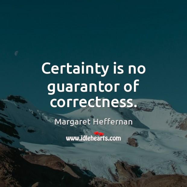 Certainty is no guarantor of correctness. Margaret Heffernan Picture Quote