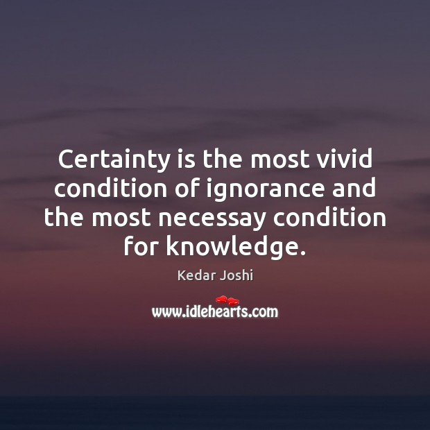 Image, Certainty is the most vivid condition of ignorance and the most necessay
