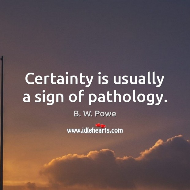 Image, Certainty is usually a sign of pathology.