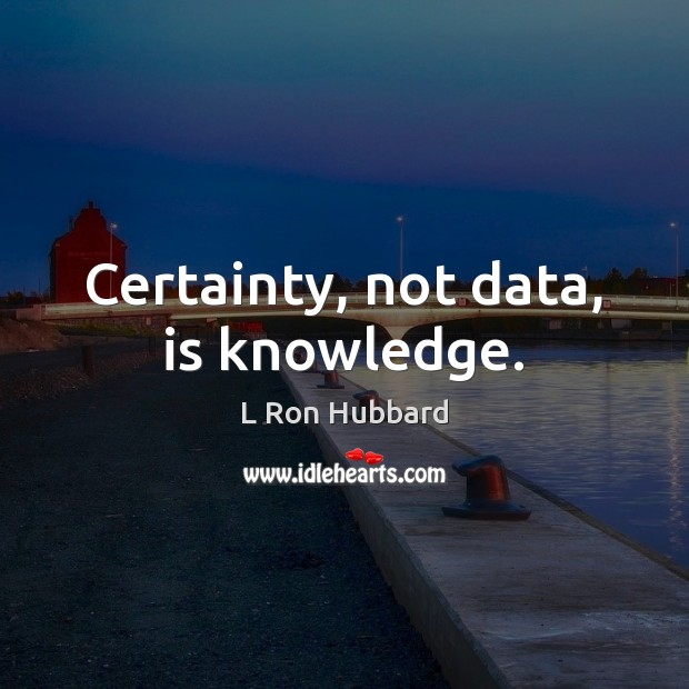 Image, Certainty, not data, is knowledge.