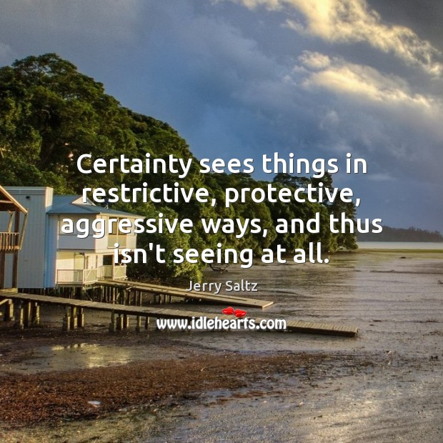 Image, Certainty sees things in restrictive, protective, aggressive ways, and thus isn't seeing