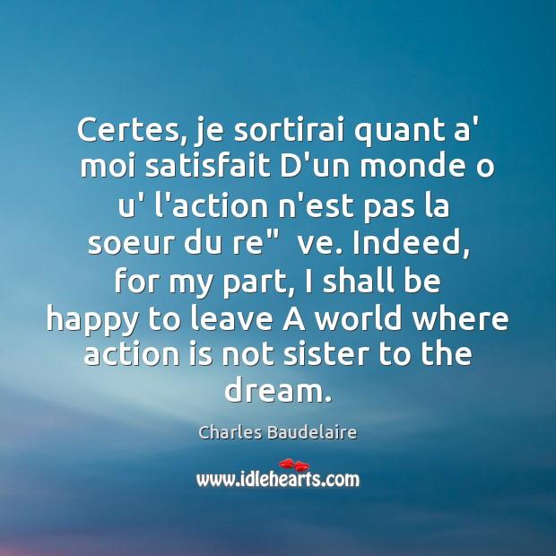 Certes, je sortirai quant a'   moi satisfait D'un monde o  u' l'action Charles Baudelaire Picture Quote