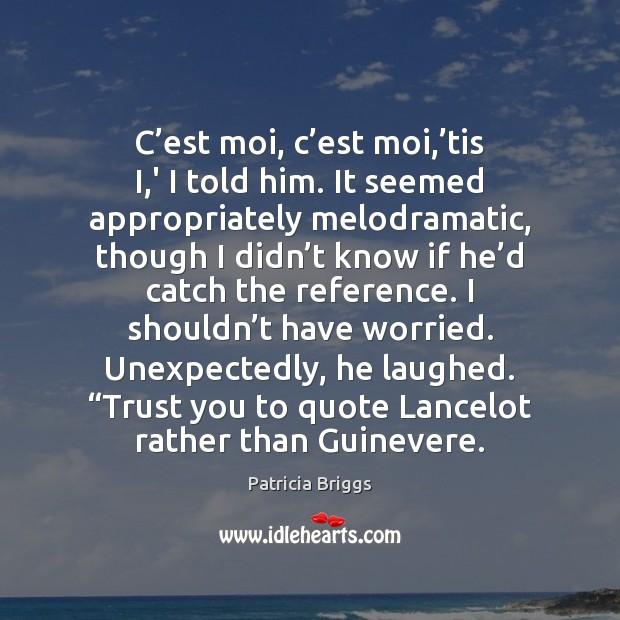 C'est moi, c'est moi,'tis I,' I told him. Patricia Briggs Picture Quote