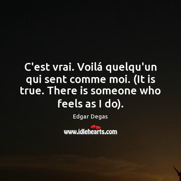 C'est vrai. Voilá quelqu'un qui sent comme moi. (It is true. There Edgar Degas Picture Quote