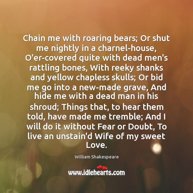 Chain me with roaring bears; Or shut me nightly in a charnel-house, Image