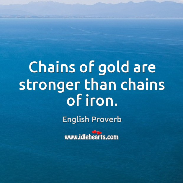Chains of gold are stronger than chains of iron. English Proverbs Image