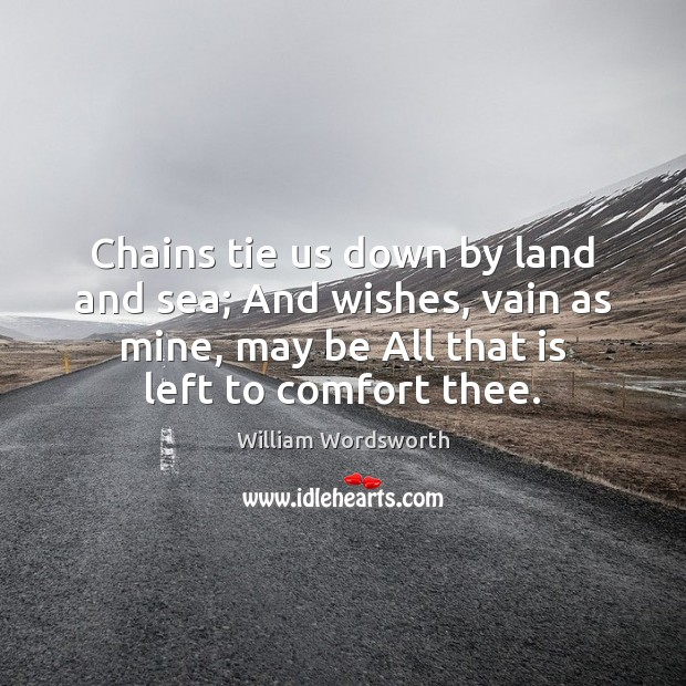 Chains tie us down by land and sea; And wishes, vain as William Wordsworth Picture Quote