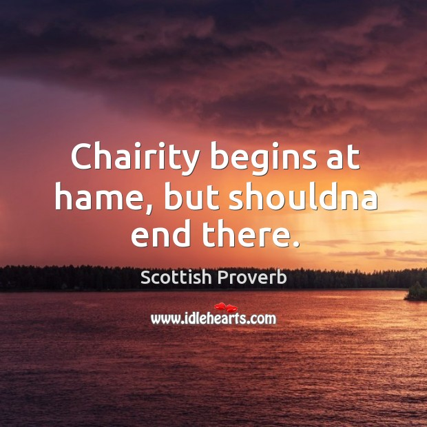 Chairity begins at hame, but shouldna end there. Scottish Proverbs Image