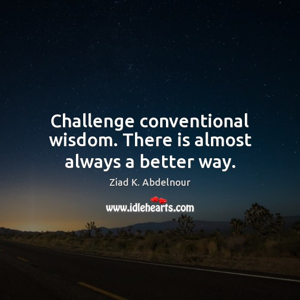 Challenge conventional wisdom. There is almost always a better way. Image