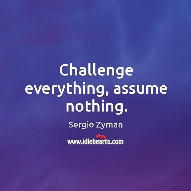 Image, Challenge everything, assume nothing.
