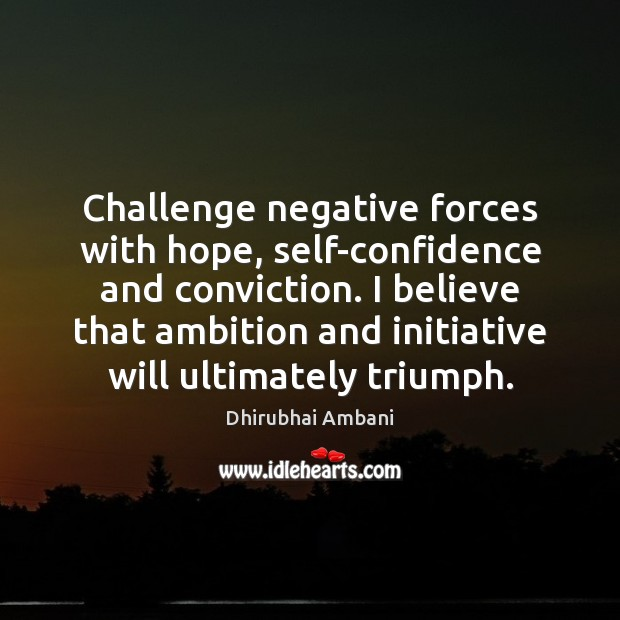 Challenge negative forces with hope, self-confidence and conviction. I believe that ambition Dhirubhai Ambani Picture Quote