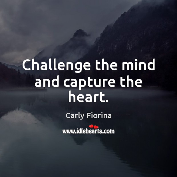 Challenge the mind and capture the heart. Carly Fiorina Picture Quote