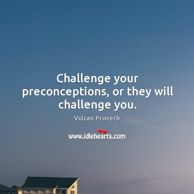 Challenge your preconceptions, or they will challenge you. Vulcan Proverbs Image