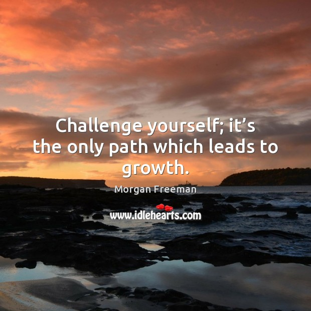 Challenge yourself; it's the only path which leads to growth. Morgan Freeman Picture Quote