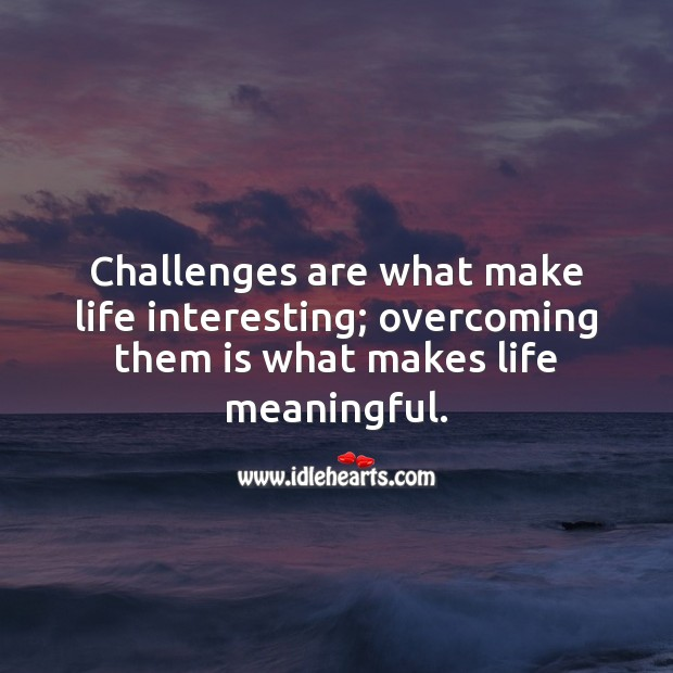 Challenges are what make life interesting; overcoming them is what makes life meaningful. Challenge Quotes Image