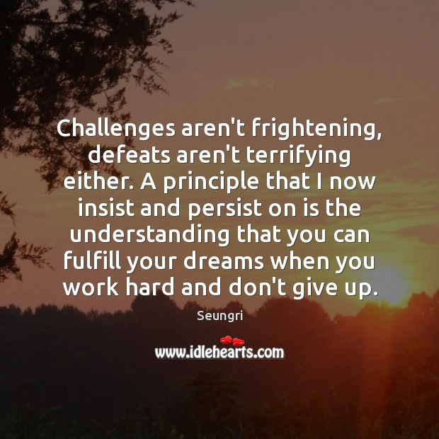 Challenges aren't frightening, defeats aren't terrifying either. A principle that I now Don't Give Up Quotes Image