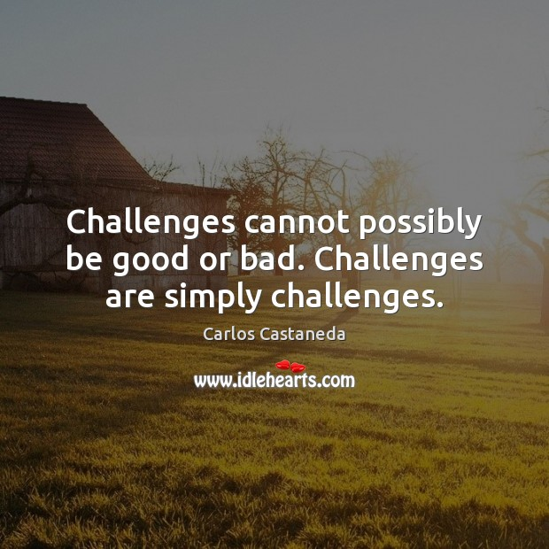 Challenges cannot possibly be good or bad. Challenges are simply challenges. Image