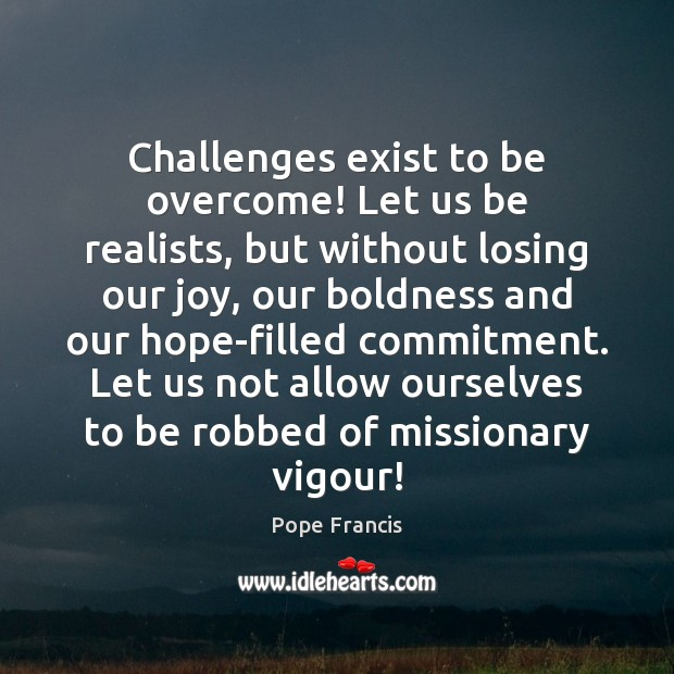 Challenges exist to be overcome! Let us be realists, but without losing Boldness Quotes Image