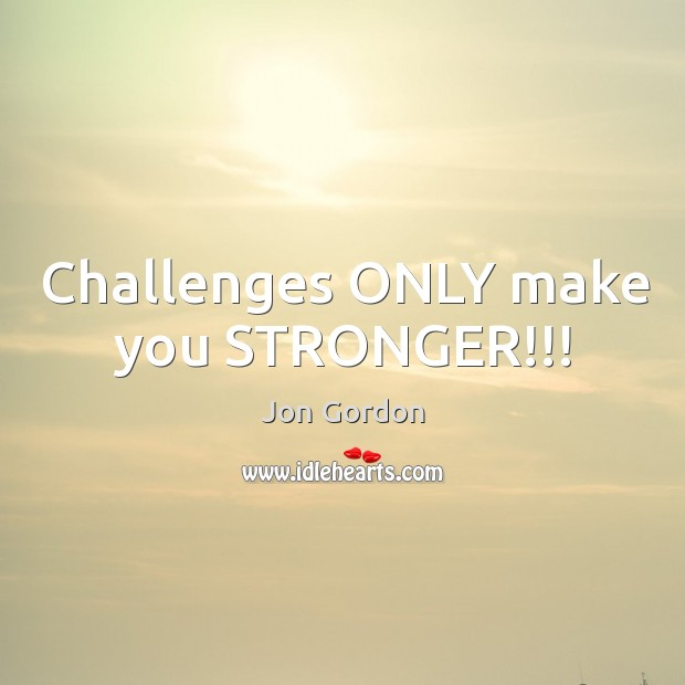 Challenges ONLY make you STRONGER!!! Jon Gordon Picture Quote