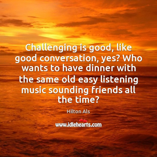 Challenging is good, like good conversation, yes? Who wants to have dinner Image