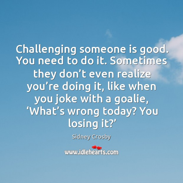 Challenging someone is good. You need to do it. Sometimes they don't even realize you're doing it Sidney Crosby Picture Quote