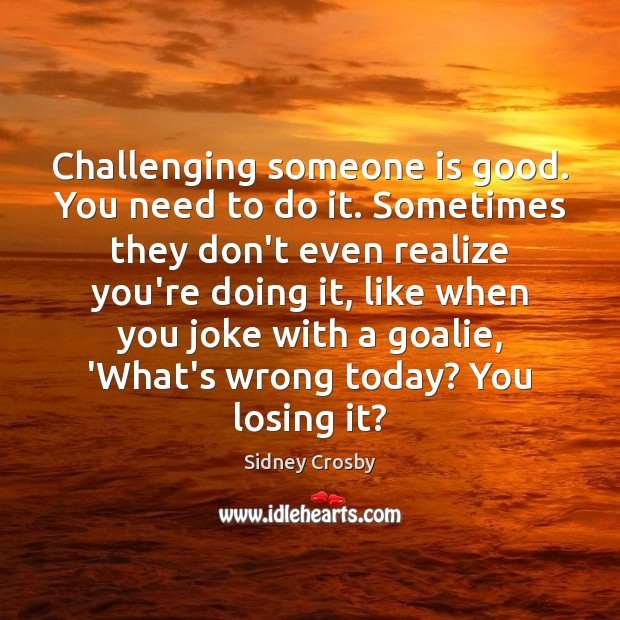 Challenging someone is good. You need to do it. Sometimes they don't Sidney Crosby Picture Quote