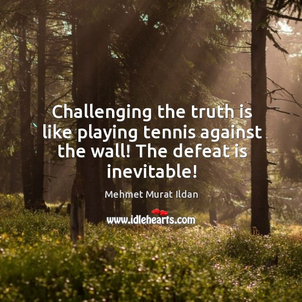 Challenging the truth is like playing tennis against the wall! The defeat is inevitable! Defeat Quotes Image