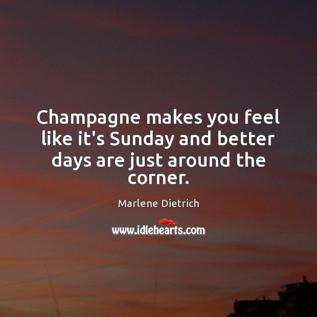 Image, Champagne makes you feel like it's Sunday and better days are just around the corner.