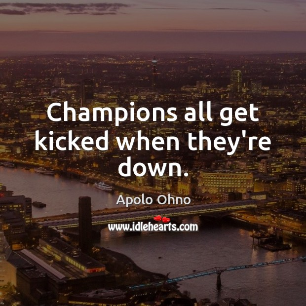 Champions all get kicked when they're down. Image