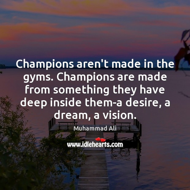 Image, Champions aren't made in the gyms. Champions are made from something they