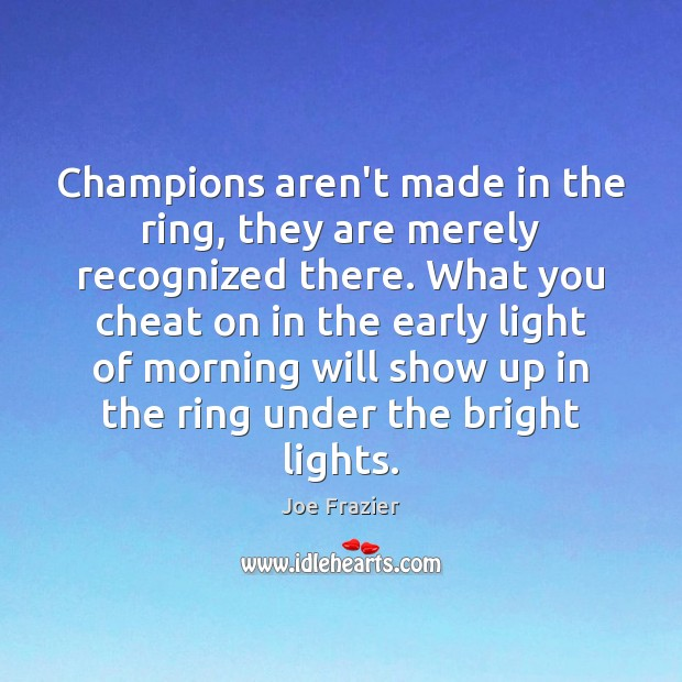 Champions aren't made in the ring, they are merely recognized there. What Joe Frazier Picture Quote