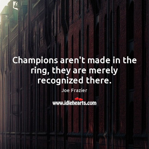 Champions aren't made in the ring, they are merely recognized there. Joe Frazier Picture Quote