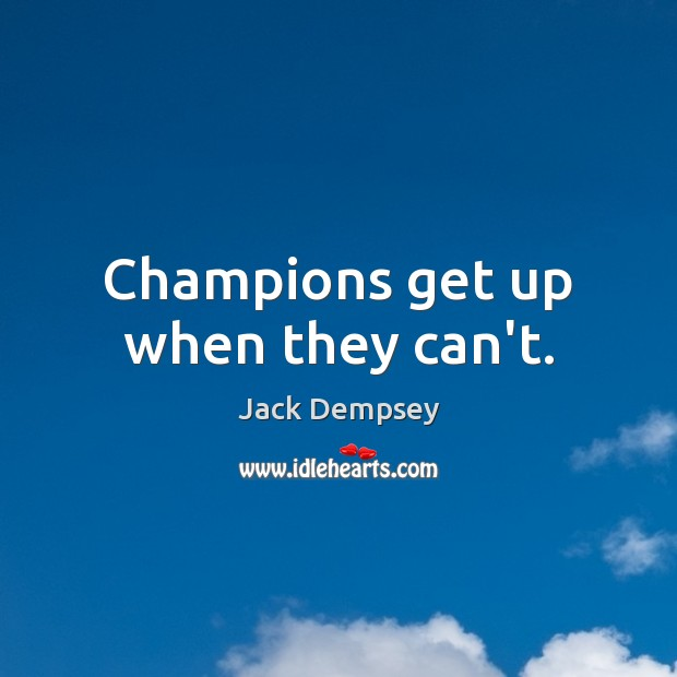 Champions get up when they can't. Jack Dempsey Picture Quote