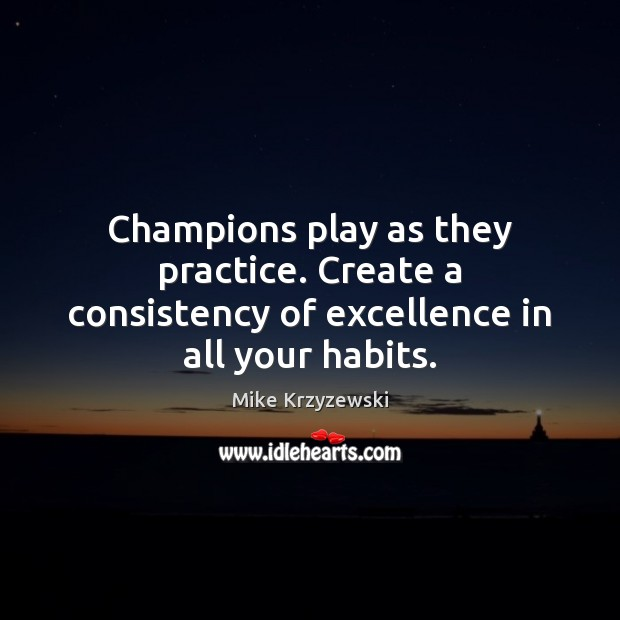 Champions play as they practice. Create a consistency of excellence in all your habits. Mike Krzyzewski Picture Quote