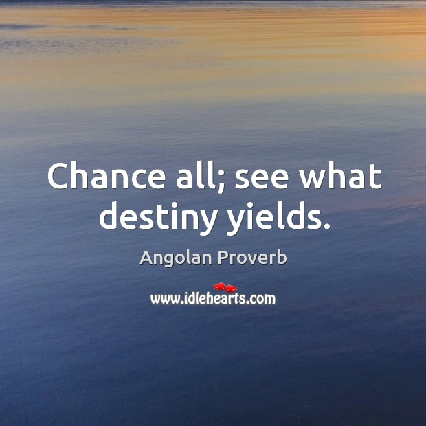 Image, Chance all; see what destiny yields.