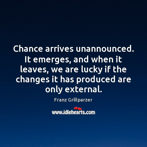 Chance arrives unannounced. It emerges, and when it leaves, we are lucky Franz Grillparzer Picture Quote