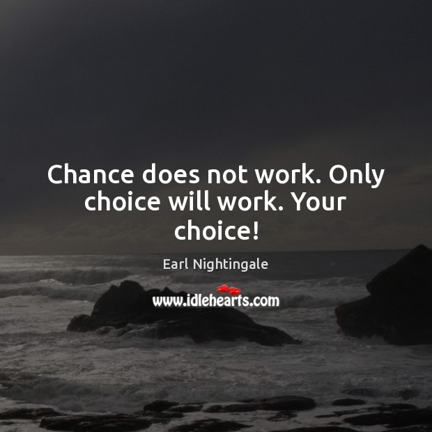 Chance does not work. Only choice will work. Your choice! Earl Nightingale Picture Quote