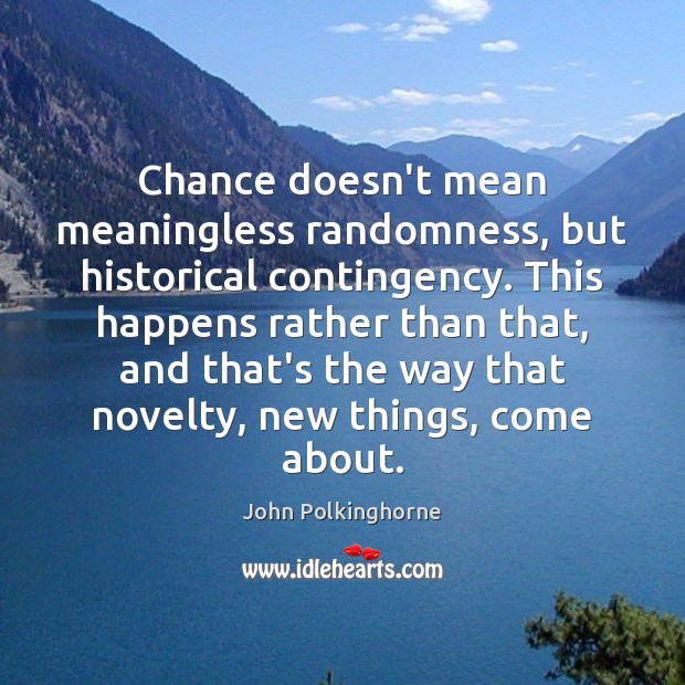 Chance doesn't mean meaningless randomness, but historical contingency. This happens rather than John Polkinghorne Picture Quote