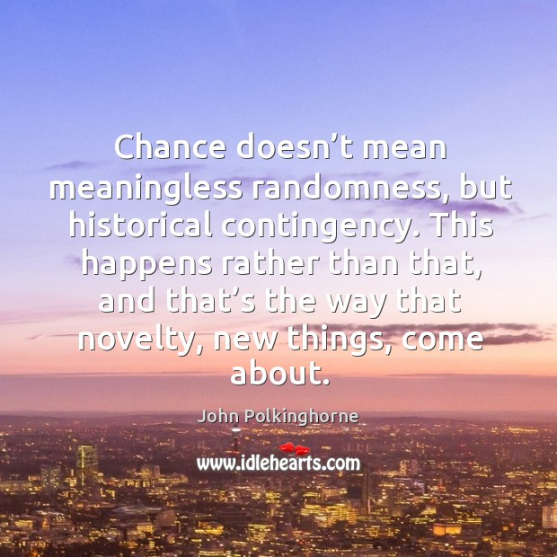 Chance doesn't mean meaningless randomness, but historical contingency. John Polkinghorne Picture Quote