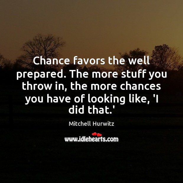 Chance favors the well prepared. The more stuff you throw in, the Mitchell Hurwitz Picture Quote