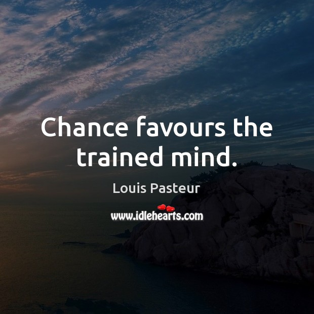 Chance favours the trained mind. Louis Pasteur Picture Quote