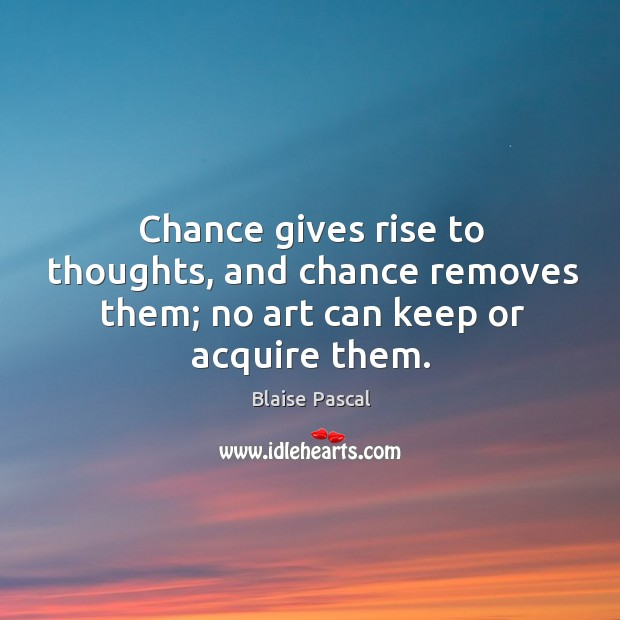 Chance gives rise to thoughts, and chance removes them; no art can keep or acquire them. Image