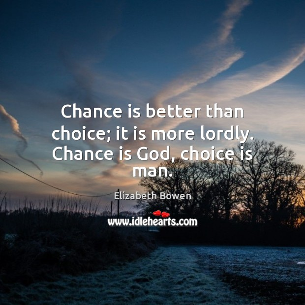 Chance is better than choice; it is more lordly. Chance is God, choice is man. Elizabeth Bowen Picture Quote
