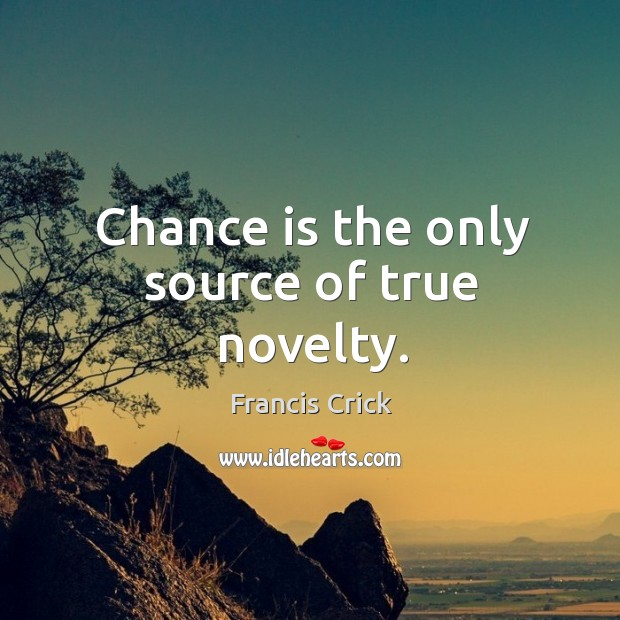 Image, Chance is the only source of true novelty.