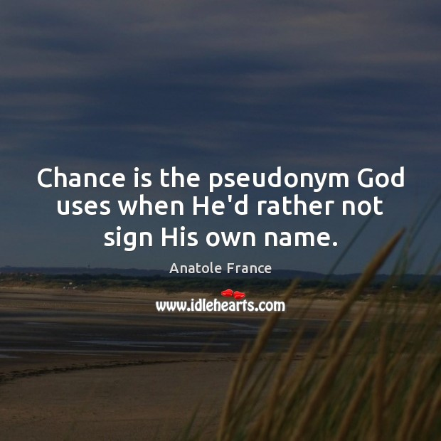 Chance is the pseudonym God uses when He'd rather not sign His own name. Anatole France Picture Quote