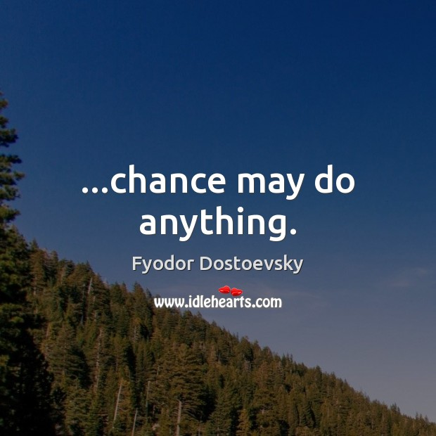 …chance may do anything. Image