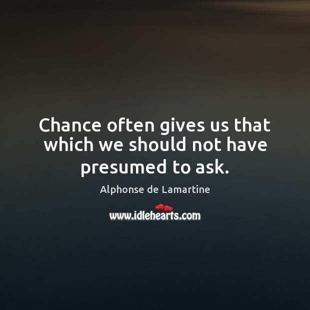Chance often gives us that which we should not have presumed to ask. Alphonse de Lamartine Picture Quote